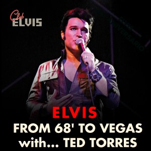 Elvis - From 68 to Vegas with Ted Torres